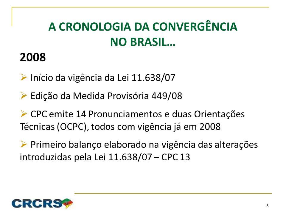 A CRONOLOGIA DA CONVERGÊNCIA NO BRASIL… 2008 Início da vigência da Lei 11.638/07 Edição da Medida Provisória 449/08 CPC emite 14 Pronunciamentos e duas Orientações Técnicas (OCPC), todos com vigência já em 2008 Primeiro balanço elaborado na vigência das alterações introduzidas pela Lei 11.638/07 – CPC 13 8