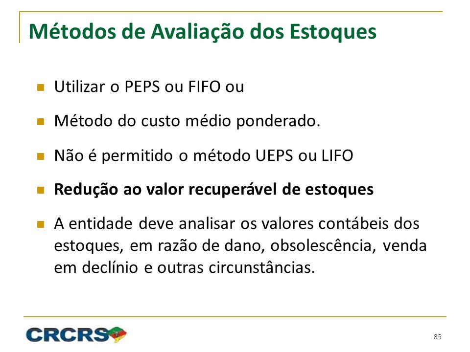 Métodos de Avaliação dos Estoques Utilizar o PEPS ou FIFO ou Método do custo médio ponderado. Não é permitido o método UEPS ou LIFO Redução ao valor r