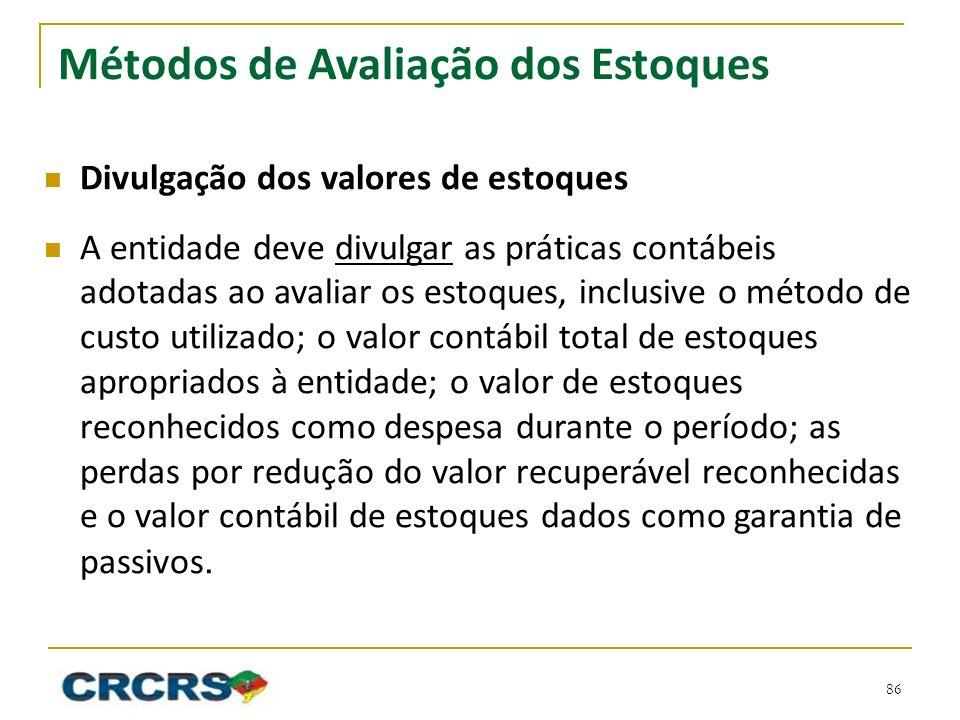 Métodos de Avaliação dos Estoques Divulgação dos valores de estoques A entidade deve divulgar as práticas contábeis adotadas ao avaliar os estoques, i