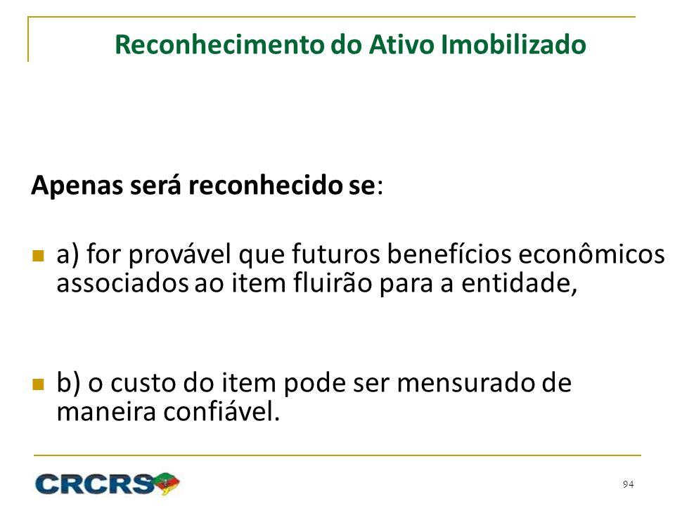 Reconhecimento do Ativo Imobilizado Apenas será reconhecido se: a) for provável que futuros benefícios econômicos associados ao item fluirão para a entidade, b) o custo do item pode ser mensurado de maneira confiável.