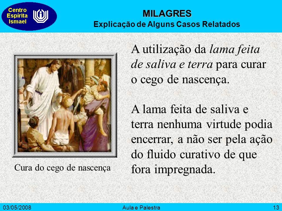 03/05/2008Aula e Palestra13 MILAGRES Explicação de Alguns Casos Relatados A utilização da lama feita de saliva e terra para curar o cego de nascença.