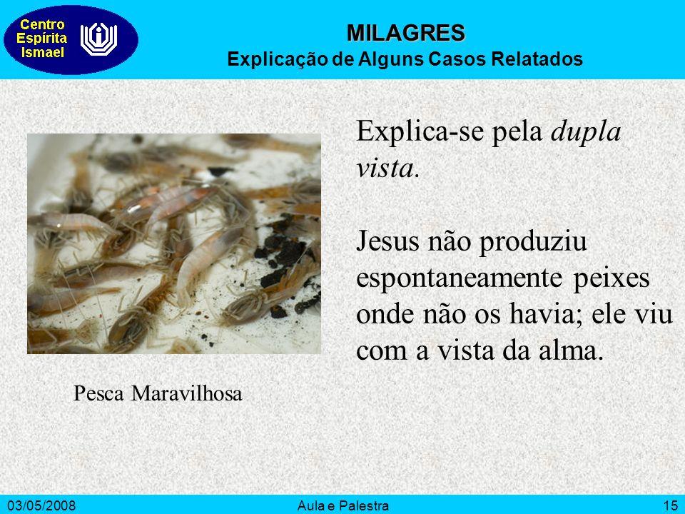 03/05/2008Aula e Palestra15 Explica-se pela dupla vista. Jesus não produziu espontaneamente peixes onde não os havia; ele viu com a vista da alma. MIL