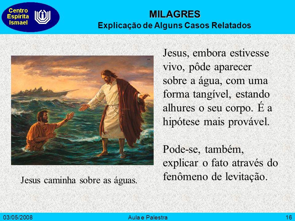 03/05/2008Aula e Palestra16 Jesus, embora estivesse vivo, pôde aparecer sobre a água, com uma forma tangível, estando alhures o seu corpo. É a hipótes