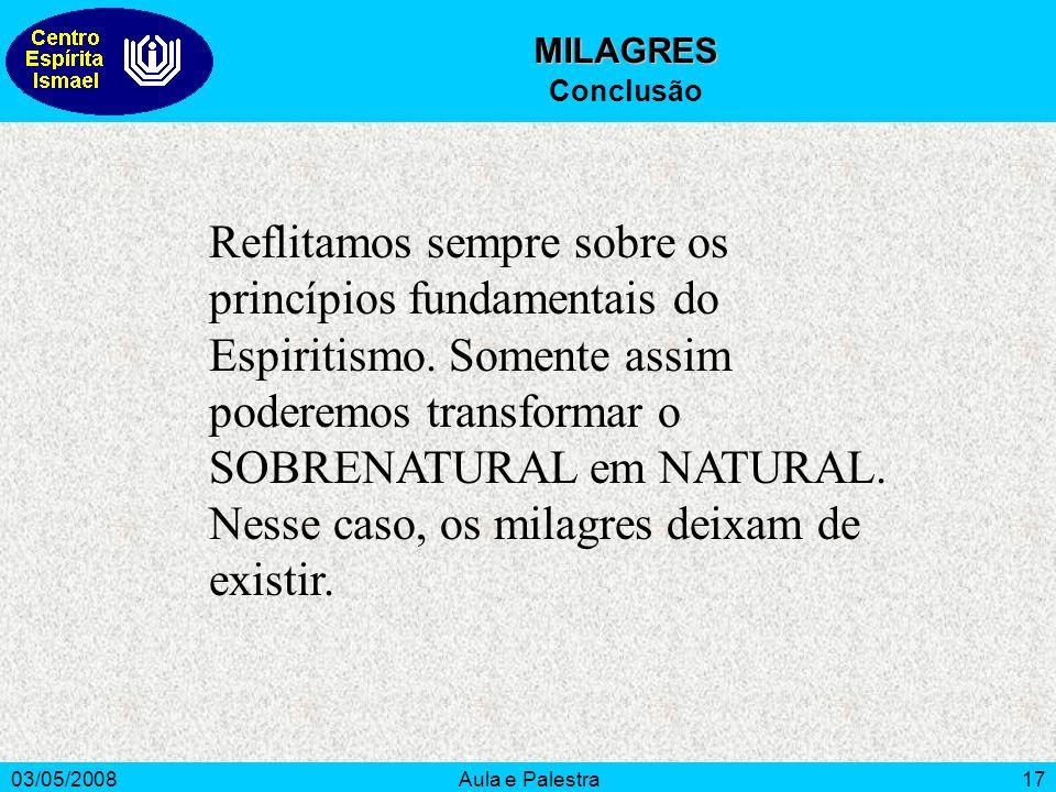 03/05/2008Aula e Palestra17 MILAGRES Conclusão Reflitamos sempre sobre os princípios fundamentais do Espiritismo. Somente assim poderemos transformar