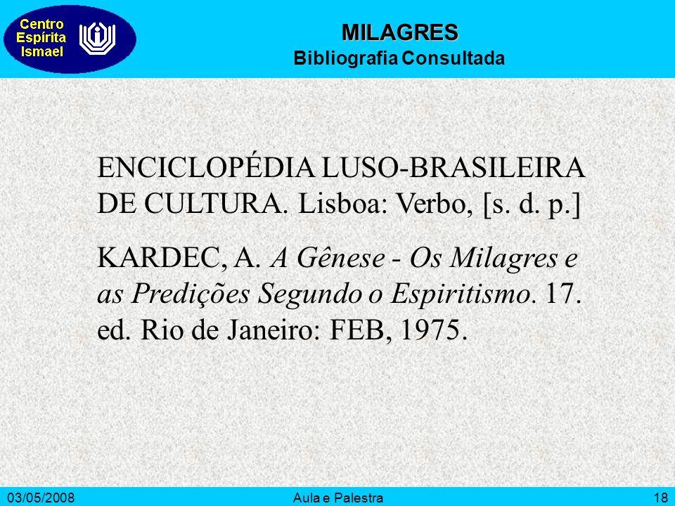 03/05/2008Aula e Palestra18 MILAGRES Bibliografia Consultada ENCICLOPÉDIA LUSO-BRASILEIRA DE CULTURA. Lisboa: Verbo, [s. d. p.] KARDEC, A. A Gênese -