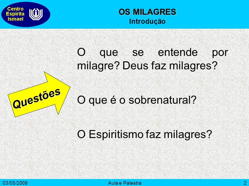 03/05/2008Aula e Palestra2 O que se entende por milagre? Deus faz milagres? O que é o sobrenatural? O Espiritismo faz milagres? Questões OS MILAGRES I
