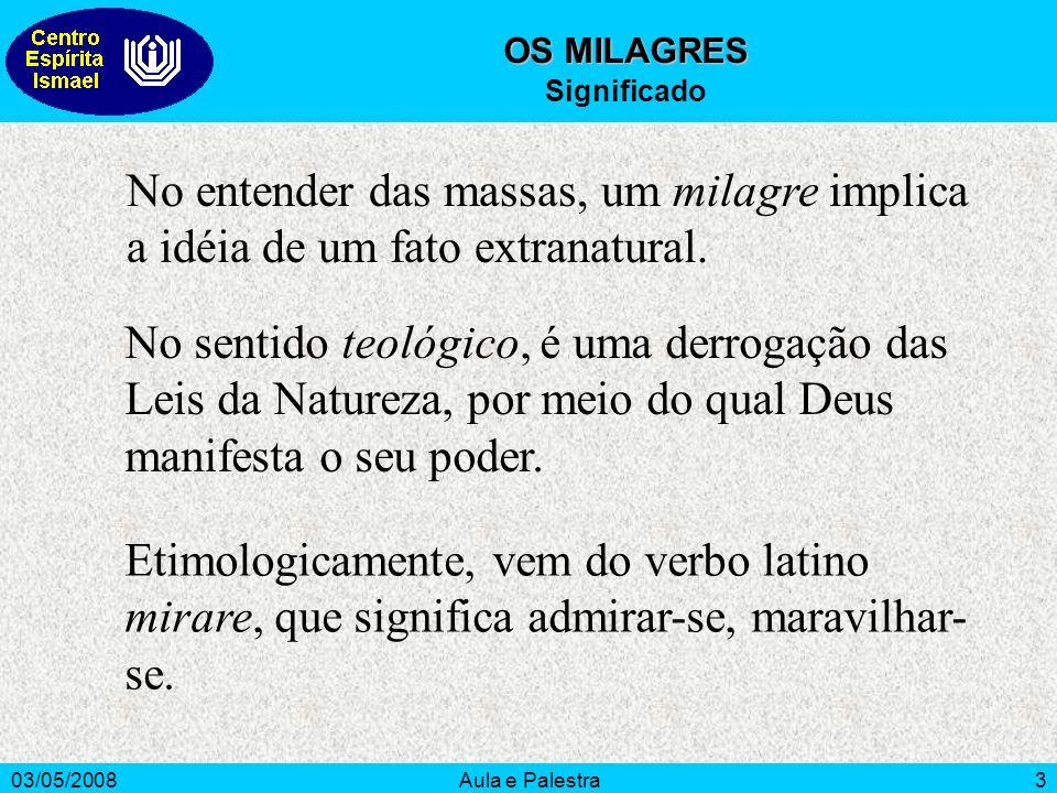 03/05/2008Aula e Palestra3 OS MILAGRES Significado No entender das massas, um milagre implica a idéia de um fato extranatural. No sentido teológico, é