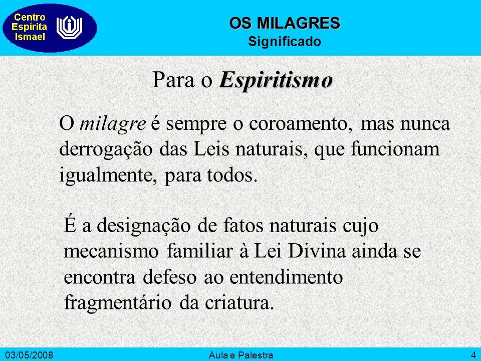 03/05/2008Aula e Palestra4 OS MILAGRES Significado O milagre é sempre o coroamento, mas nunca derrogação das Leis naturais, que funcionam igualmente,