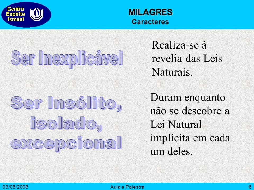 03/05/2008Aula e Palestra6 MILAGRES Caracteres Realiza-se à revelia das Leis Naturais. Duram enquanto não se descobre a Lei Natural implícita em cada