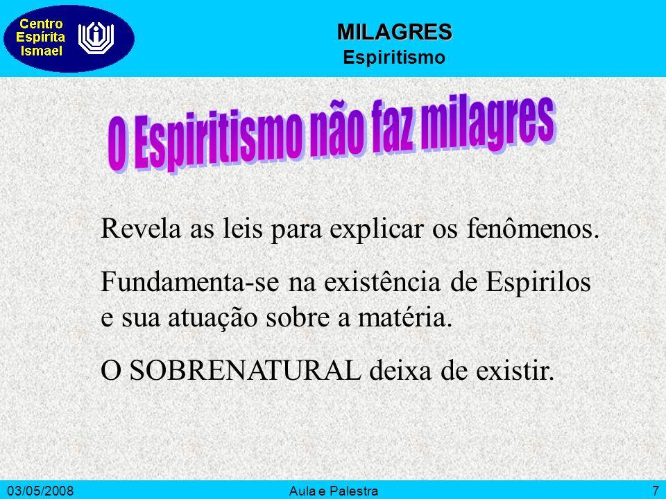 03/05/2008Aula e Palestra7 MILAGRES Espiritismo Revela as leis para explicar os fenômenos. Fundamenta-se na existência de Espirilos e sua atuação sobr
