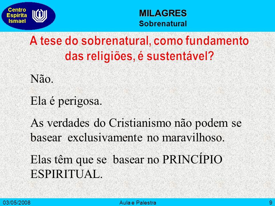 03/05/2008Aula e Palestra9 MILAGRES Sobrenatural Não. Ela é perigosa. As verdades do Cristianismo não podem se basear exclusivamente no maravilhoso. E