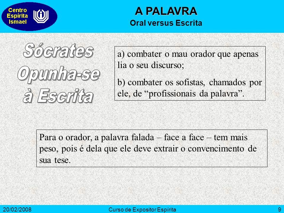 20/02/2008Curso de Expositor Espírita9 A PALAVRA Oral versus Escrita a) combater o mau orador que apenas lia o seu discurso; b) combater os sofistas, chamados por ele, de profissionais da palavra.
