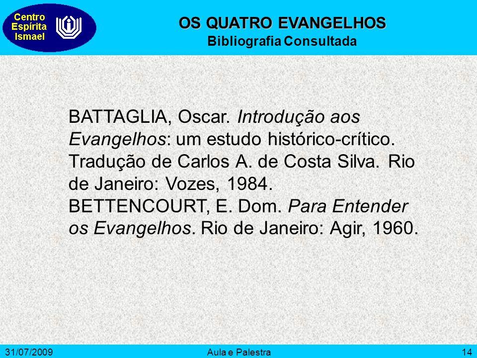 31/07/2009Aula e Palestra14 OS QUATRO EVANGELHOS Bibliografia Consultada BATTAGLIA, Oscar. Introdução aos Evangelhos: um estudo histórico-crítico. Tra