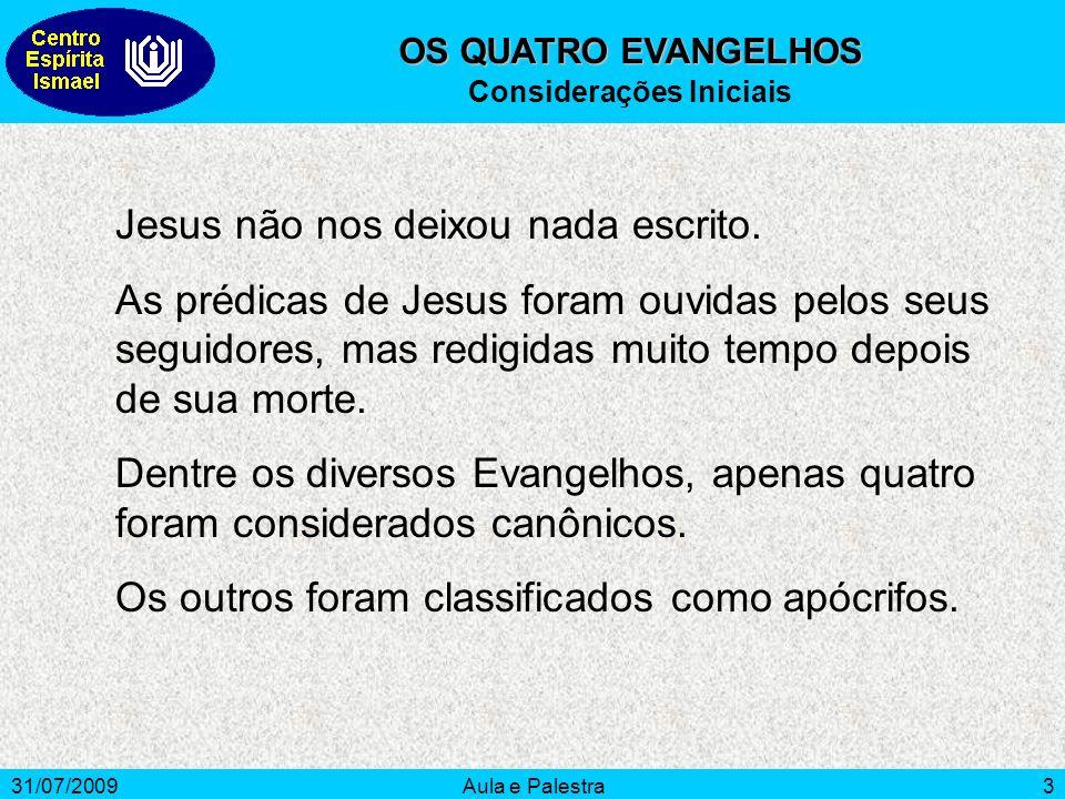 31/07/2009Aula e Palestra3 OS QUATRO EVANGELHOS Considerações Iniciais Jesus não nos deixou nada escrito. As prédicas de Jesus foram ouvidas pelos seu