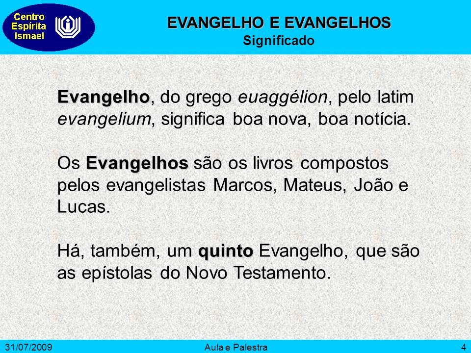 31/07/2009Aula e Palestra4 EVANGELHO E EVANGELHOS Significado Evangelho Evangelho, do grego euaggélion, pelo latim evangelium, significa boa nova, boa