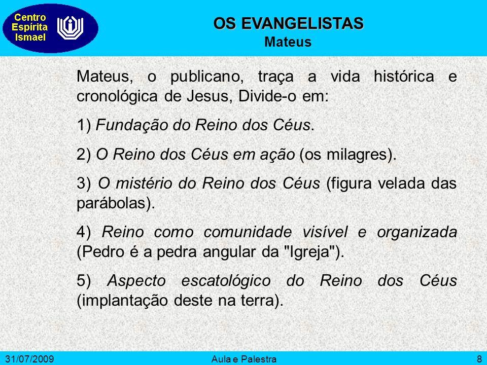 31/07/2009Aula e Palestra8 OS EVANGELISTAS Mateus Mateus, o publicano, traça a vida histórica e cronológica de Jesus, Divide-o em: 1) Fundação do Rein