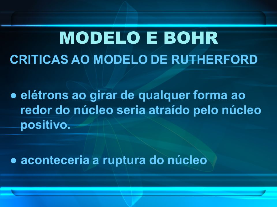 MODELO E BOHR CRITICAS AO MODELO DE RUTHERFORD elétrons ao girar de qualquer forma ao redor do núcleo seria atraído pelo núcleo positivo. aconteceria