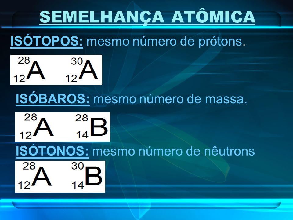 SEMELHANÇA ATÔMICA ISÓTOPOS: mesmo número de prótons. ISÓBAROS: mesmo número de massa. ISÓTONOS: mesmo número de nêutrons