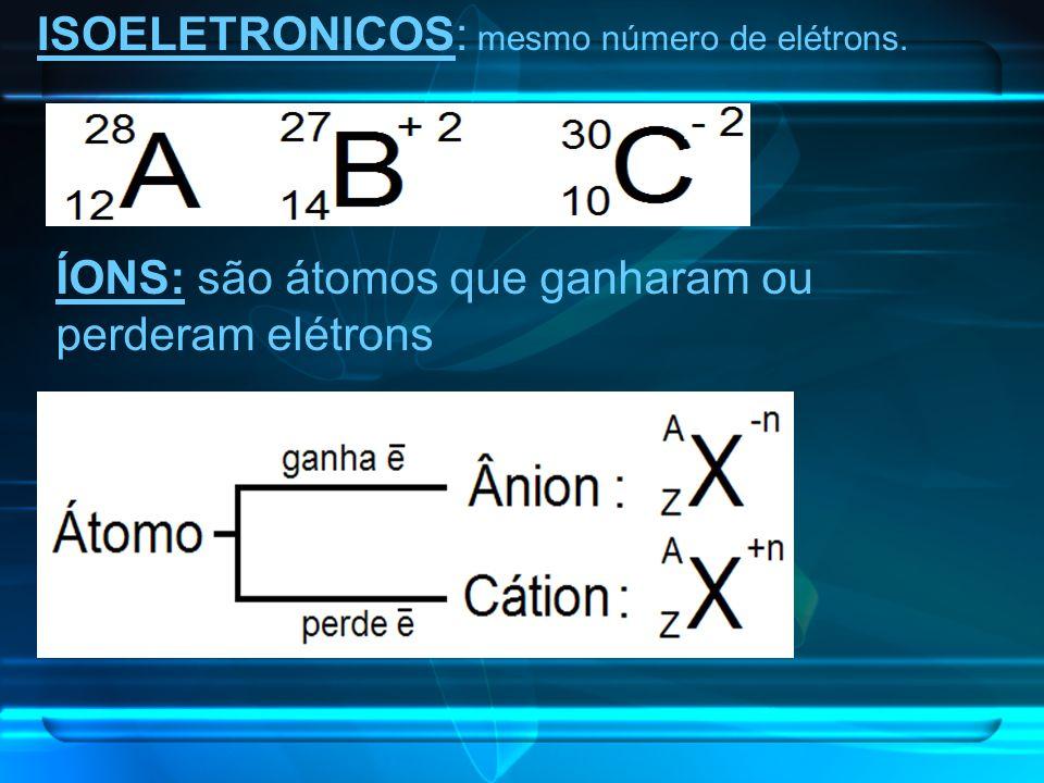 ISOELETRONICOS: mesmo número de elétrons. ÍONS: são átomos que ganharam ou perderam elétrons
