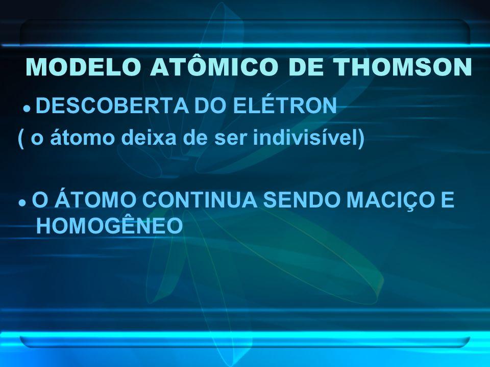 DESCOBERTA DO ELÉTRON ( o átomo deixa de ser indivisível) O ÁTOMO CONTINUA SENDO MACIÇO E HOMOGÊNEO
