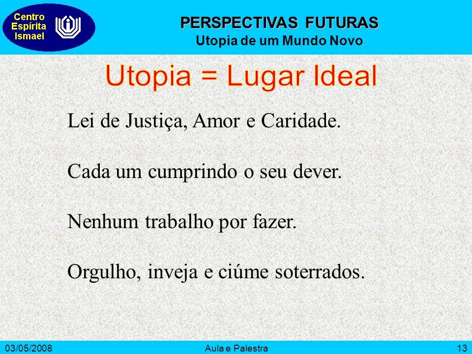 03/05/2008Aula e Palestra13 PERSPECTIVAS FUTURAS Utopia de um Mundo Novo Lei de Justiça, Amor e Caridade.