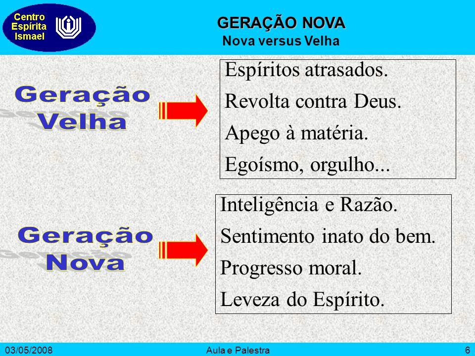 03/05/2008Aula e Palestra6 GERAÇÃO NOVA Nova versus Velha Espíritos atrasados.