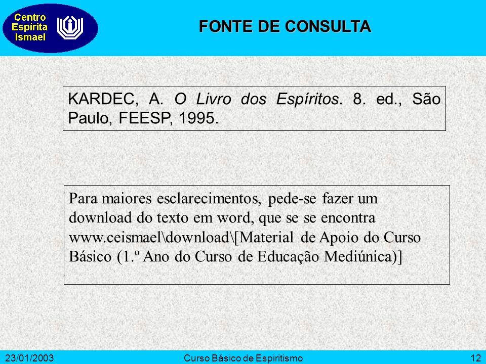 23/01/2003Curso Básico de Espiritismo12 KARDEC, A. O Livro dos Espíritos. 8. ed., São Paulo, FEESP, 1995. FONTE DE CONSULTA Para maiores esclareciment