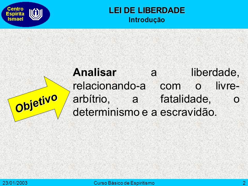 23/01/2003Curso Básico de Espiritismo2 Analisar a liberdade, relacionando-a com o livre- arbítrio, a fatalidade, o determinismo e a escravidão. Objeti