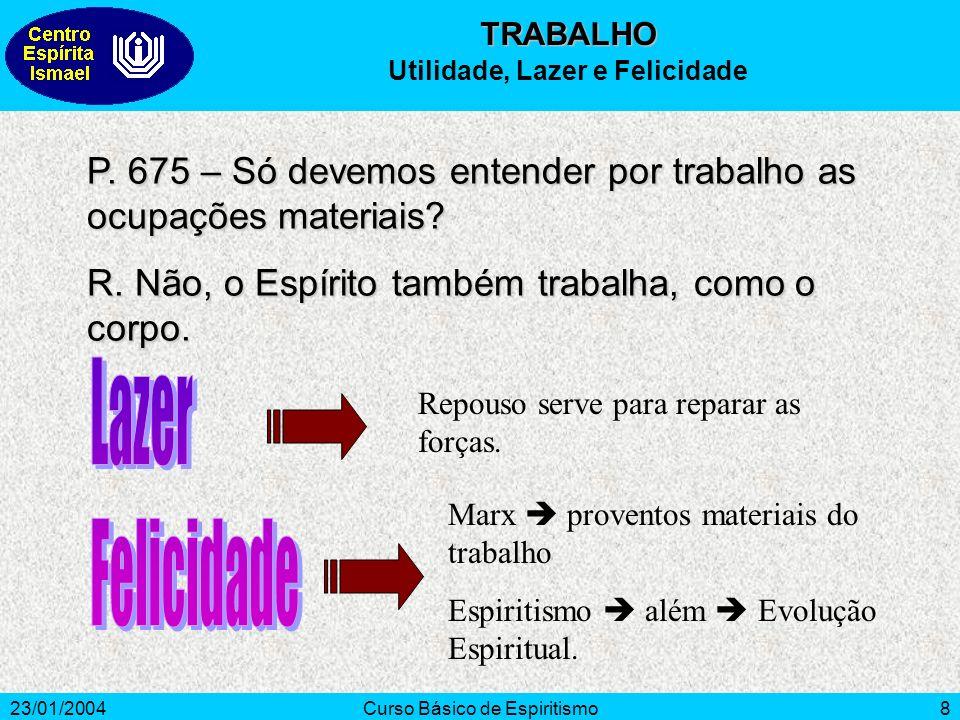 23/01/2004Curso Básico de Espiritismo8 P. 675 – Só devemos entender por trabalho as ocupações materiais? R. Não, o Espírito também trabalha, como o co