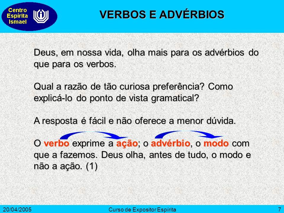 20/04/2005Curso de Expositor Espírita7 Deus, em nossa vida, olha mais para os advérbios do que para os verbos. Qual a razão de tão curiosa preferência