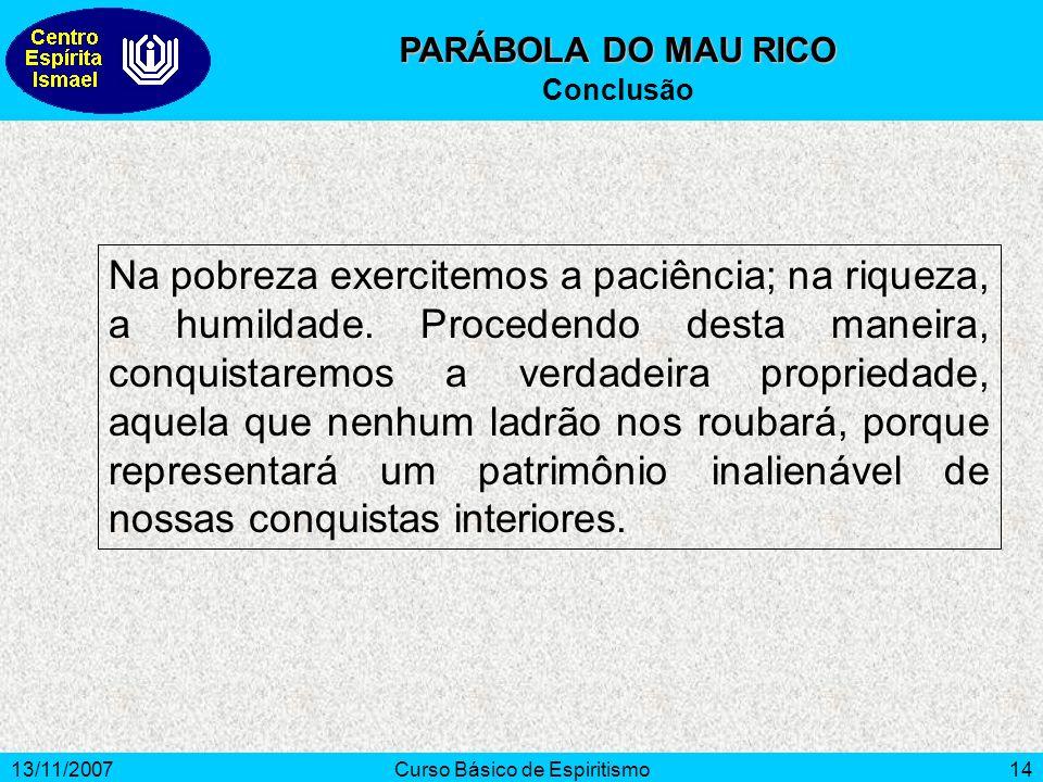 13/11/2007Curso Básico de Espiritismo14 PARÁBOLA DO MAU RICO Conclusão Na pobreza exercitemos a paciência; na riqueza, a humildade.
