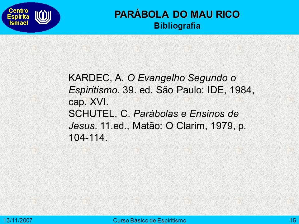 13/11/2007Curso Básico de Espiritismo15 PARÁBOLA DO MAU RICO Bibliografia KARDEC, A. O Evangelho Segundo o Espiritismo. 39. ed. São Paulo: IDE, 1984,