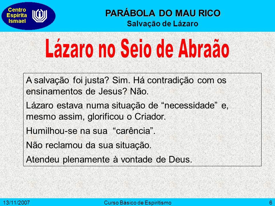 13/11/2007Curso Básico de Espiritismo6 PARÁBOLA DO MAU RICO Salvação de Lázaro A salvação foi justa? Sim. Há contradição com os ensinamentos de Jesus?