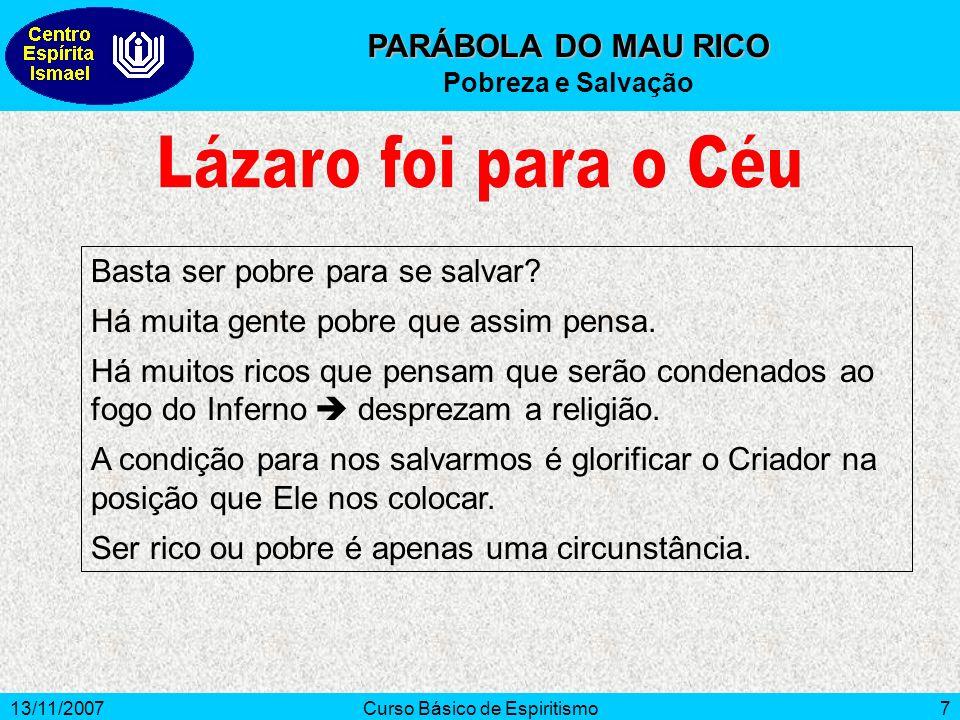 13/11/2007Curso Básico de Espiritismo7 PARÁBOLA DO MAU RICO Pobreza e Salvação Basta ser pobre para se salvar.