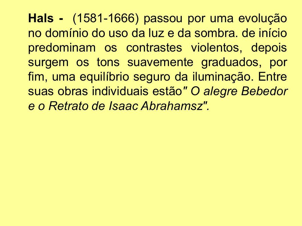 Hals - (1581-1666) passou por uma evolução no domínio do uso da luz e da sombra. de início predominam os contrastes violentos, depois surgem os tons s