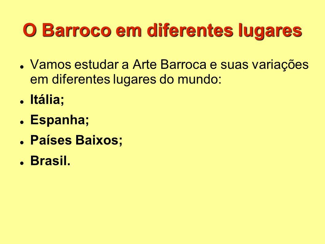 O Barroco em diferentes lugares Vamos estudar a Arte Barroca e suas variações em diferentes lugares do mundo: Itália; Espanha; Países Baixos; Brasil.