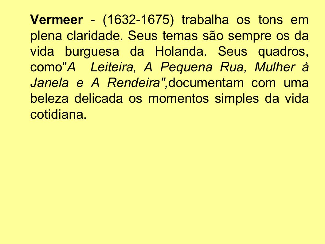 Vermeer - (1632-1675) trabalha os tons em plena claridade. Seus temas são sempre os da vida burguesa da Holanda. Seus quadros, como