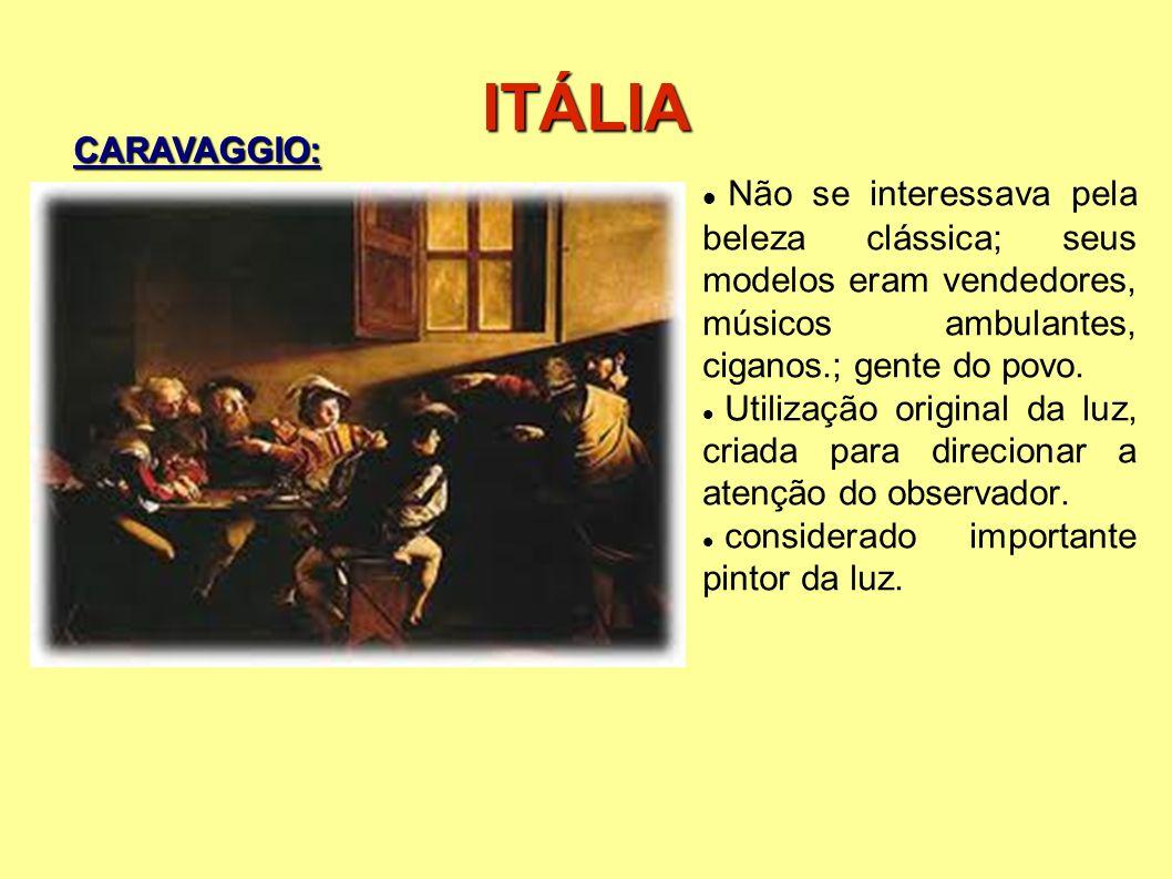 ITÁLIA Não se interessava pela beleza clássica; seus modelos eram vendedores, músicos ambulantes, ciganos.; gente do povo. Utilização original da luz,