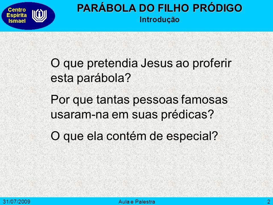 31/07/2009Aula e Palestra2 PARÁBOLA DO FILHO PRÓDIGO Introdução O que pretendia Jesus ao proferir esta parábola? Por que tantas pessoas famosas usaram