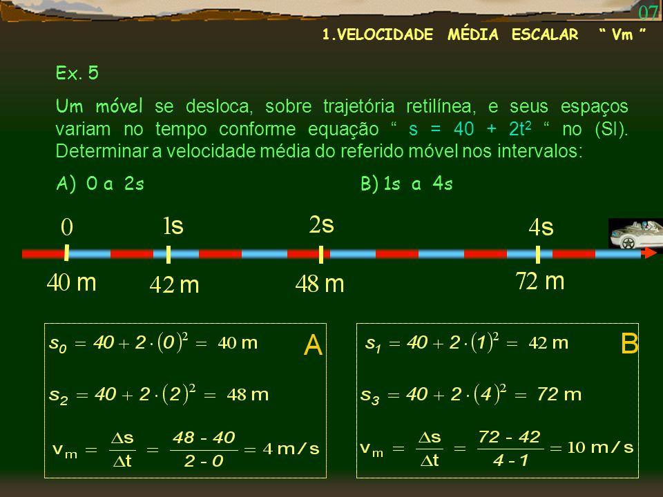 Ex. 5 Um móvel se desloca, sobre trajetória retilínea, e seus espaços variam no tempo conforme equação s = 40 + 2t 2 no (SI). Determinar a velocidade