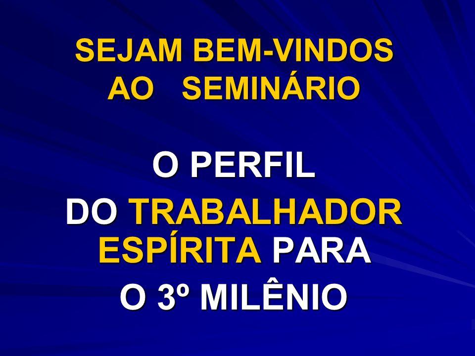 SEJAM BEM-VINDOS AO SEMINÁRIO O PERFIL DO TRABALHADOR ESPÍRITA PARA O 3º MILÊNIO