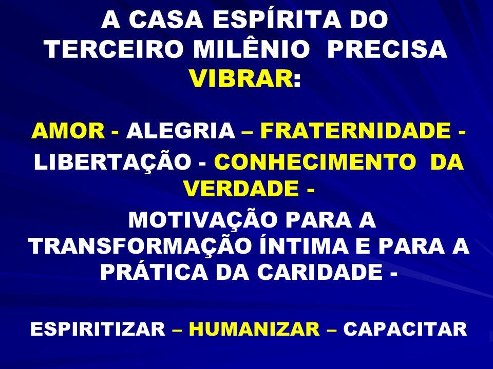 A CASA ESPÍRITA DO TERCEIRO MILÊNIO PRECISA VIBRAR: AMOR - ALEGRIA – FRATERNIDADE - LIBERTAÇÃO - CONHECIMENTO DA VERDADE - MOTIVAÇÃO PARA A TRANSFORMA