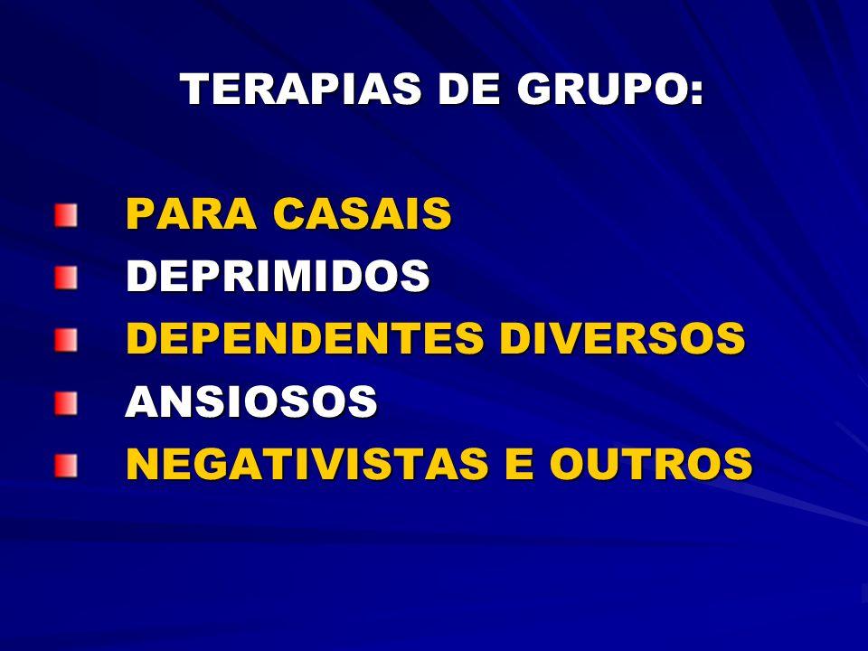TERAPIAS DE GRUPO: TERAPIAS DE GRUPO: PARA CASAIS PARA CASAIS DEPRIMIDOS DEPRIMIDOS DEPENDENTES DIVERSOS DEPENDENTES DIVERSOS ANSIOSOS ANSIOSOS NEGATI