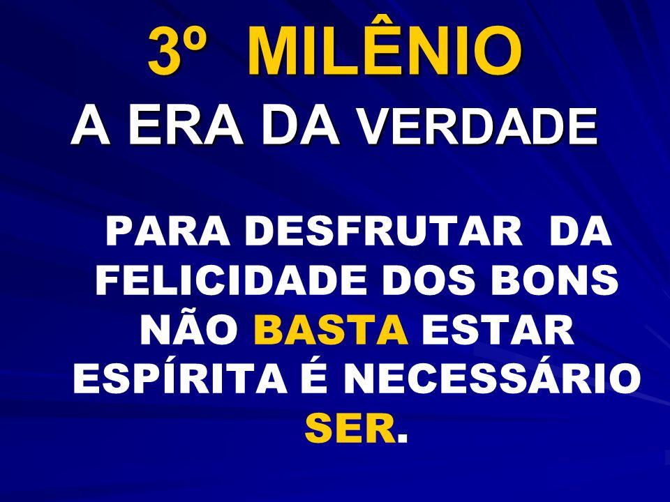 3º MILÊNIO A ERA DA VERDADE PARA DESFRUTAR DA FELICIDADE DOS BONS NÃO BASTA ESTAR ESPÍRITA É NECESSÁRIO SER.