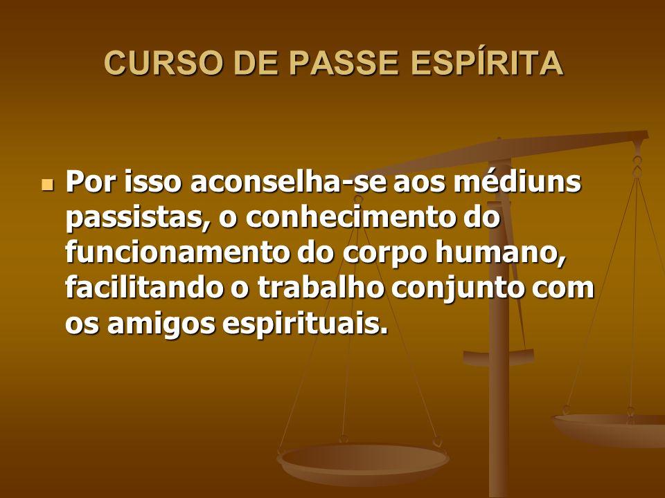 CURSO DE PASSE ESPÍRITA Por isso aconselha-se aos médiuns passistas, o conhecimento do funcionamento do corpo humano, facilitando o trabalho conjunto