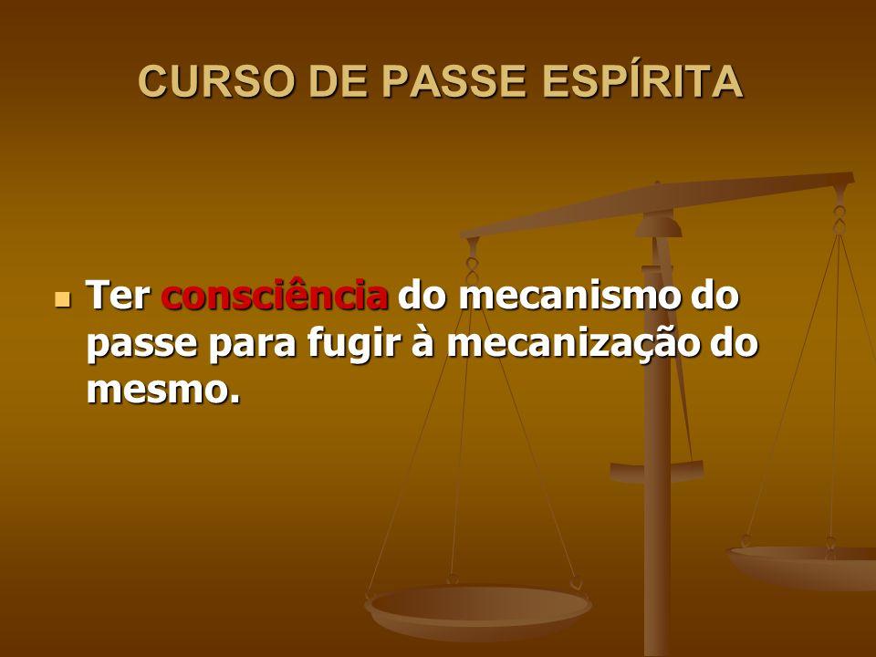 CURSO DE PASSE ESPÍRITA Ter consciência do mecanismo do passe para fugir à mecanização do mesmo.