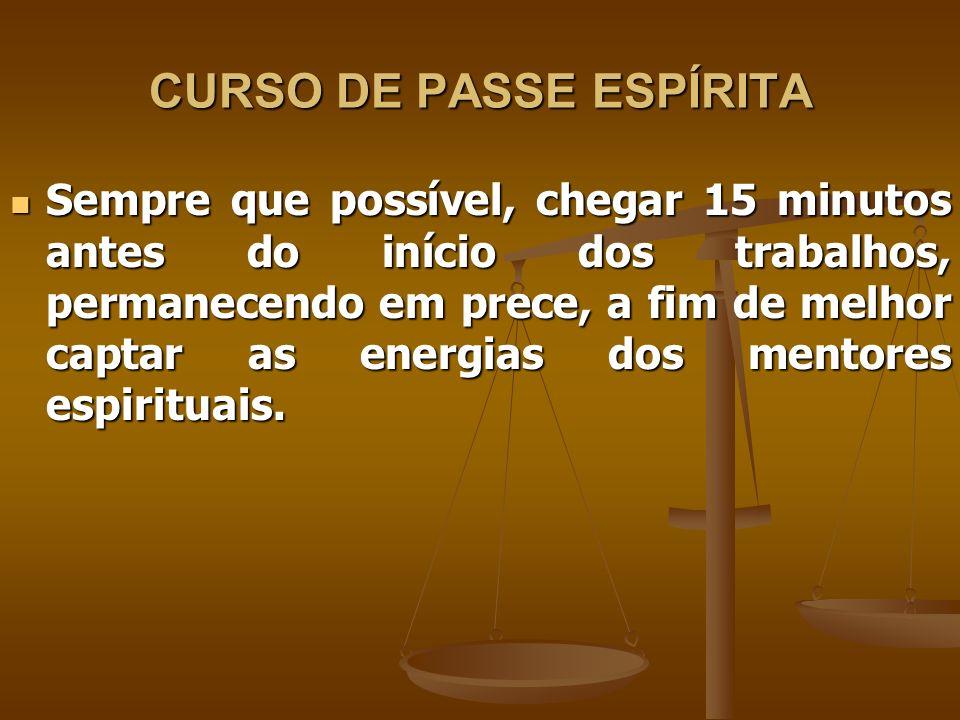 CURSO DE PASSE ESPÍRITA Sempre que possível, chegar 15 minutos antes do início dos trabalhos, permanecendo em prece, a fim de melhor captar as energias dos mentores espirituais.