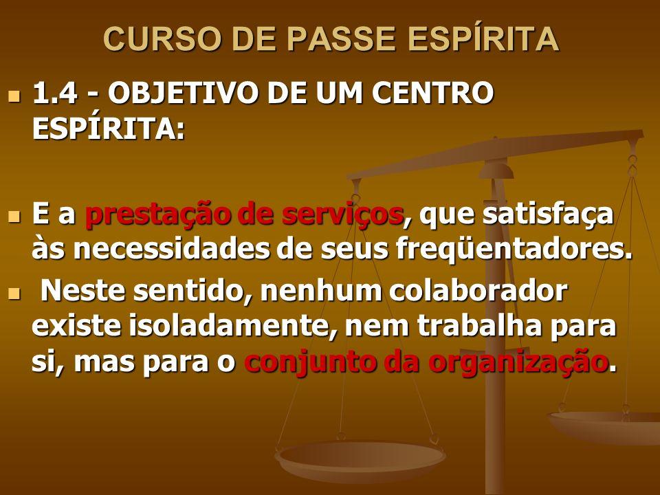 CURSO DE PASSE ESPÍRITA 1.4 - OBJETIVO DE UM CENTRO ESPÍRITA: 1.4 - OBJETIVO DE UM CENTRO ESPÍRITA: E a prestação de serviços, que satisfaça às necessidades de seus freqüentadores.