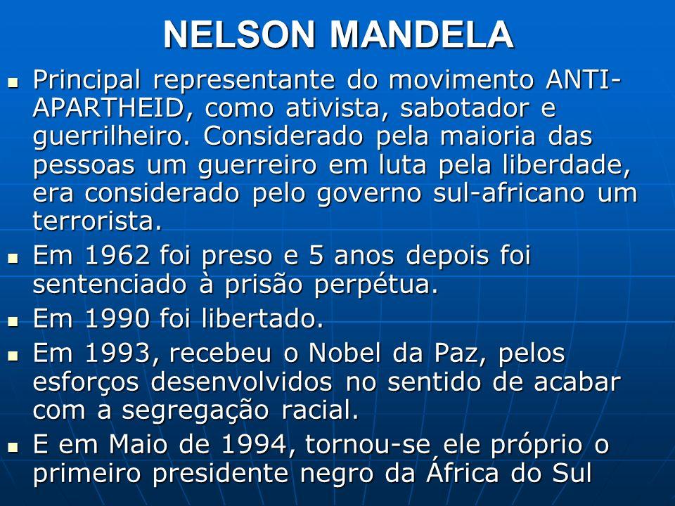 NELSON MANDELA Principal representante do movimento ANTI- APARTHEID, como ativista, sabotador e guerrilheiro. Considerado pela maioria das pessoas um