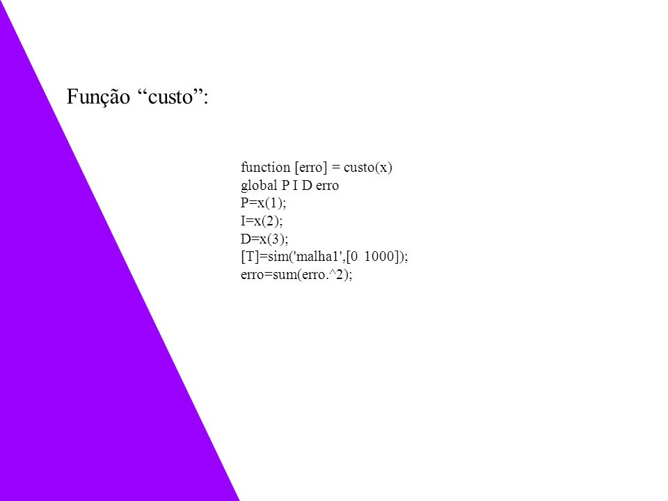 function [erro] = custo(x) global P I D erro P=x(1); I=x(2); D=x(3); [T]=sim('malha1',[0 1000]); erro=sum(erro.^2); Função custo: